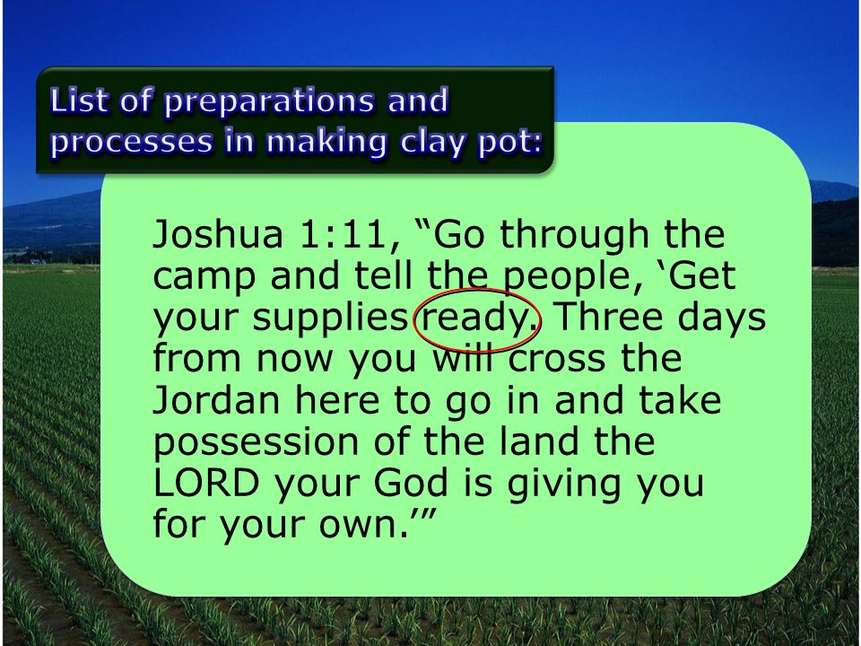 Joshua 1:11, Go through the camp and tell the people, Get your supplies ready.
