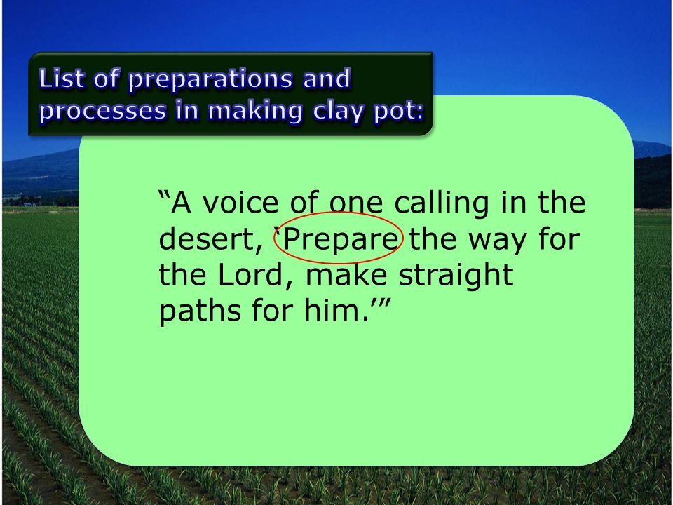 A voice of one calling in the desert, Prepare the way for the Lord, make straight paths for him.