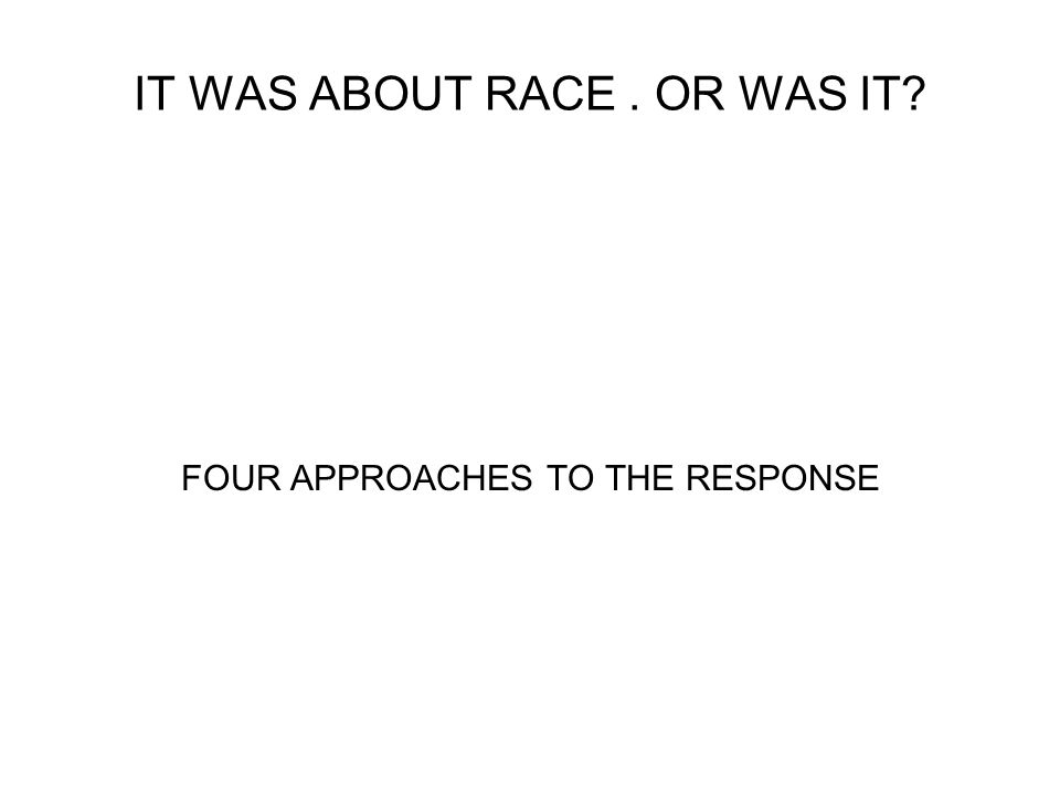 IT WAS ABOUT RACE. OR WAS IT FOUR APPROACHES TO THE RESPONSE
