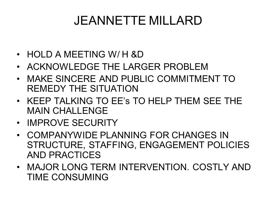 JEANNETTE MILLARD HOLD A MEETING W/ H &D ACKNOWLEDGE THE LARGER PROBLEM MAKE SINCERE AND PUBLIC COMMITMENT TO REMEDY THE SITUATION KEEP TALKING TO EEs TO HELP THEM SEE THE MAIN CHALLENGE IMPROVE SECURITY COMPANYWIDE PLANNING FOR CHANGES IN STRUCTURE, STAFFING, ENGAGEMENT POLICIES AND PRACTICES MAJOR LONG TERM INTERVENTION.