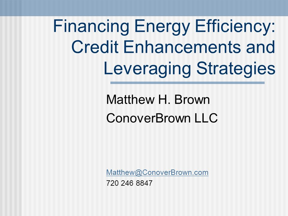 Financing Energy Efficiency: Credit Enhancements and Leveraging Strategies Matthew H.