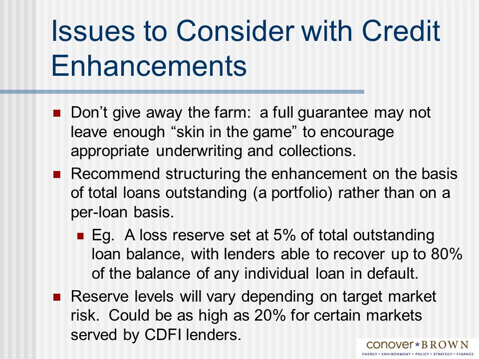 Issues to Consider with Credit Enhancements Dont give away the farm: a full guarantee may not leave enough skin in the game to encourage appropriate underwriting and collections.