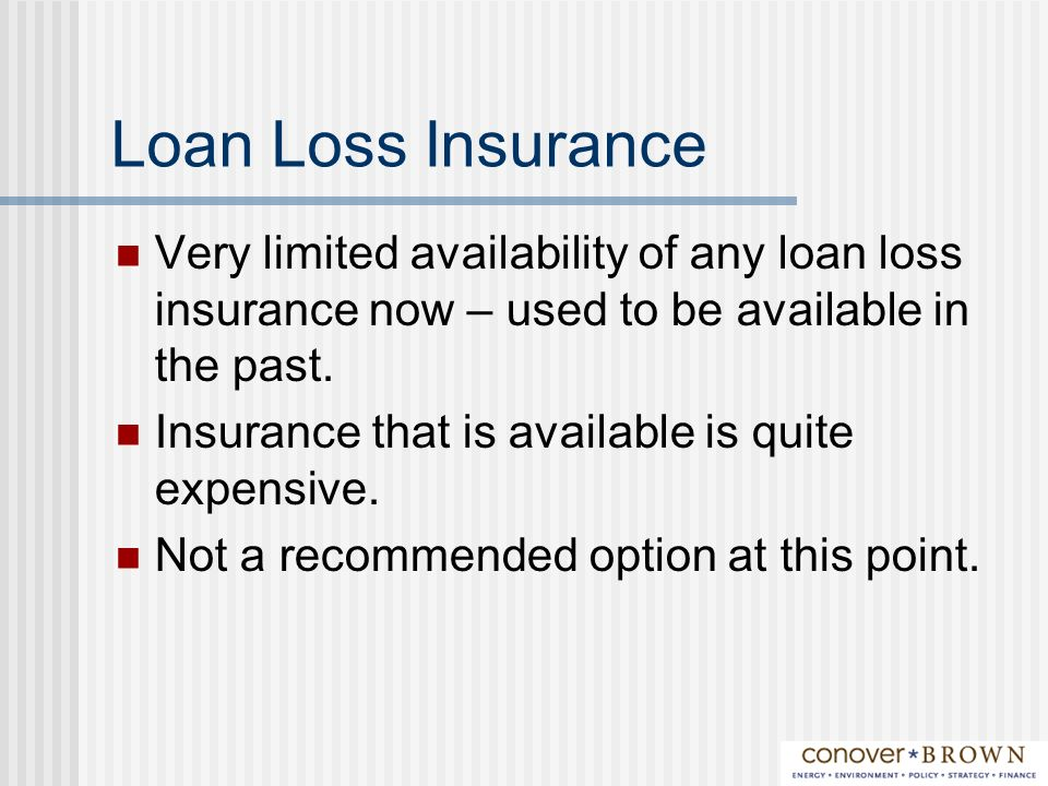 Loan Loss Insurance Very limited availability of any loan loss insurance now – used to be available in the past.