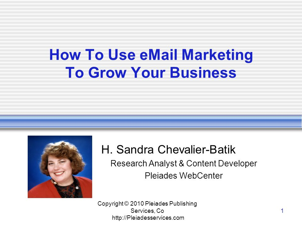Copyright © 2010 Pleiades Publishing Services, Co http://Pleiadesservices.com 1 How To Use eMail Marketing To Grow Your Business H.