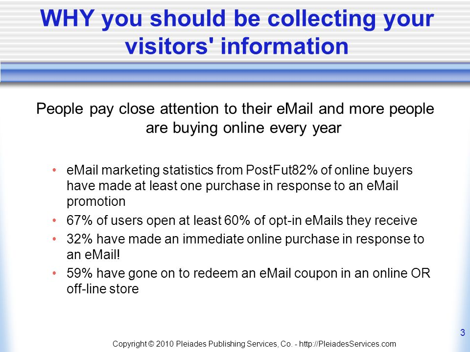 WHY you should be collecting your visitors information People pay close attention to their eMail and more people are buying online every year eMail marketing statistics from PostFut82% of online buyers have made at least one purchase in response to an eMail promotion 67% of users open at least 60% of opt-in eMails they receive 32% have made an immediate online purchase in response to an eMail.