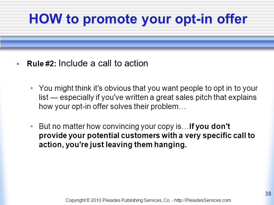 HOW to promote your opt-in offer Rule #2: Include a call to action You might think it s obvious that you want people to opt in to your list especially if you ve written a great sales pitch that explains how your opt-in offer solves their problem… But no matter how convincing your copy is…If you don t provide your potential customers with a very specific call to action, you re just leaving them hanging.