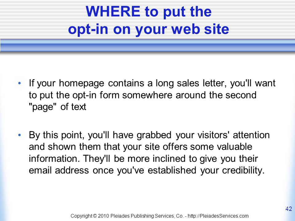 WHERE to put the opt-in on your web site If your homepage contains a long sales letter, you ll want to put the opt-in form somewhere around the second page of text By this point, you ll have grabbed your visitors attention and shown them that your site offers some valuable information.