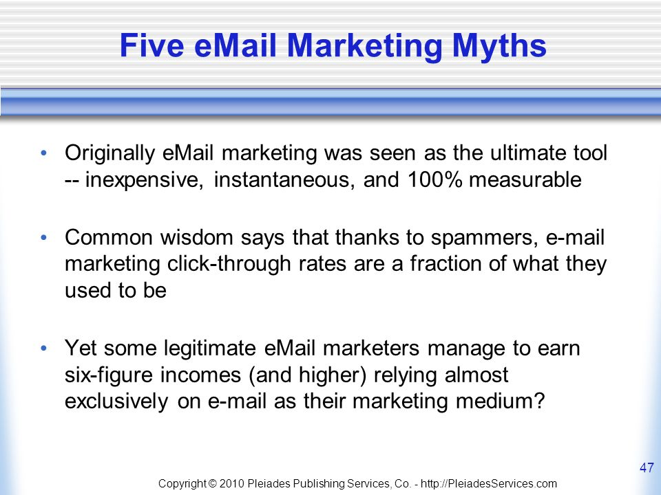 Five eMail Marketing Myths Originally eMail marketing was seen as the ultimate tool -- inexpensive, instantaneous, and 100% measurable Common wisdom says that thanks to spammers, e-mail marketing click-through rates are a fraction of what they used to be Yet some legitimate eMail marketers manage to earn six-figure incomes (and higher) relying almost exclusively on e-mail as their marketing medium.
