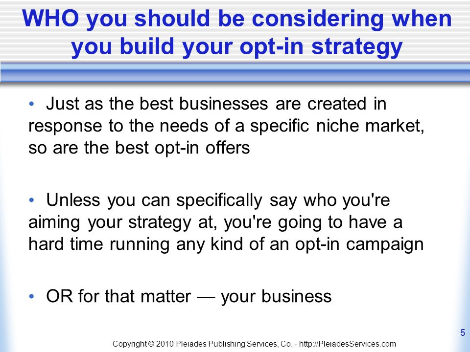 WHO you should be considering when you build your opt-in strategy Just as the best businesses are created in response to the needs of a specific niche market, so are the best opt-in offers Unless you can specifically say who you re aiming your strategy at, you re going to have a hard time running any kind of an opt-in campaign OR for that matter your business Copyright © 2010 Pleiades Publishing Services, Co.
