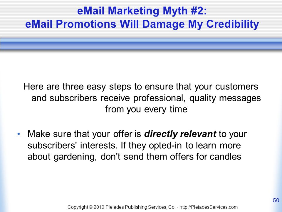 eMail Marketing Myth #2: eMail Promotions Will Damage My Credibility Here are three easy steps to ensure that your customers and subscribers receive professional, quality messages from you every time Make sure that your offer is directly relevant to your subscribers interests.