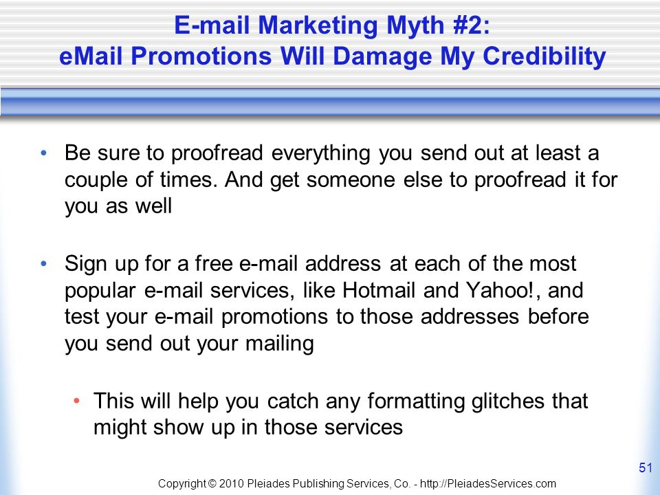 E-mail Marketing Myth #2: eMail Promotions Will Damage My Credibility Be sure to proofread everything you send out at least a couple of times.
