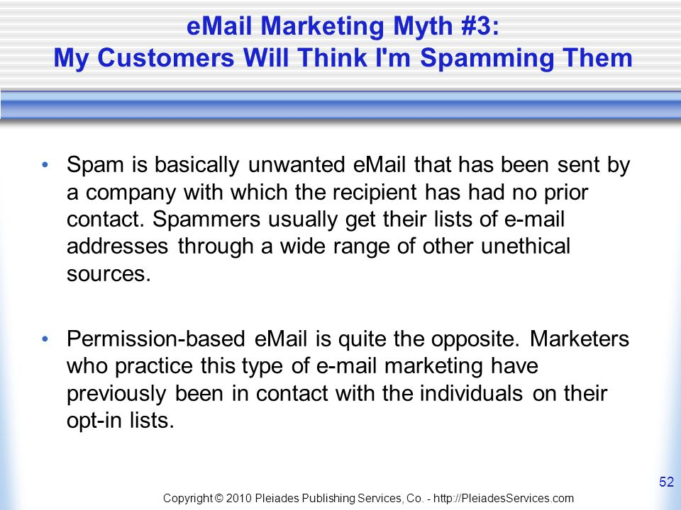 eMail Marketing Myth #3: My Customers Will Think I m Spamming Them Spam is basically unwanted eMail that has been sent by a company with which the recipient has had no prior contact.