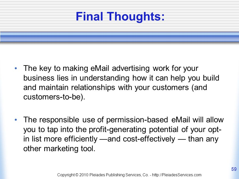 Final Thoughts: The key to making eMail advertising work for your business lies in understanding how it can help you build and maintain relationships with your customers (and customers-to-be).
