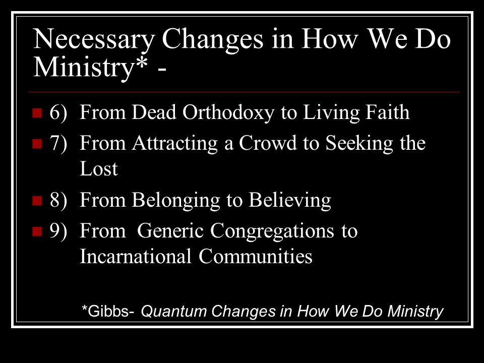 Necessary Changes in How We Do Ministry* - 6) From Dead Orthodoxy to Living Faith 7) From Attracting a Crowd to Seeking the Lost 8)From Belonging to Believing 9)From Generic Congregations to Incarnational Communities *Gibbs- Quantum Changes in How We Do Ministry