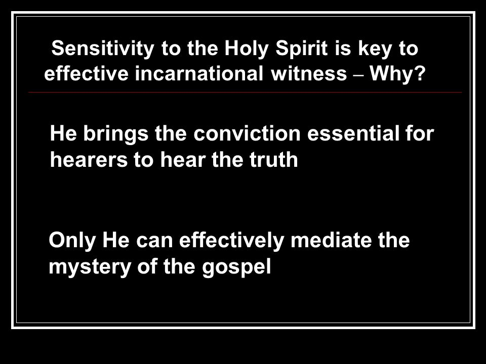 He brings the conviction essential for hearers to hear the truth Only He can effectively mediate the mystery of the gospel Sensitivity to the Holy Spirit is key to effective incarnational witness – Why