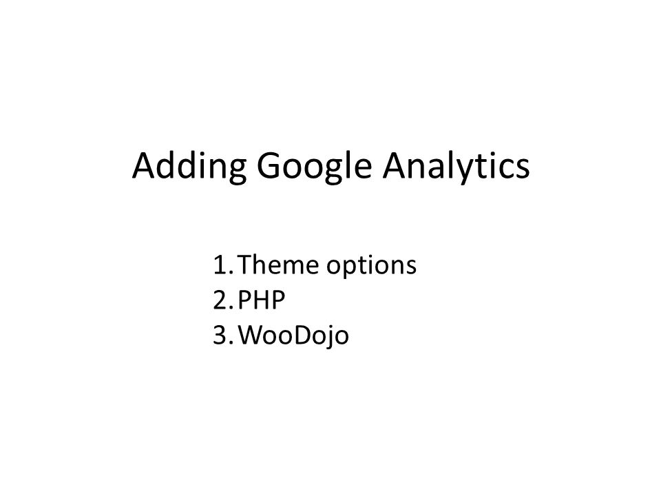 Adding Google Analytics 1.Theme options 2.PHP 3.WooDojo