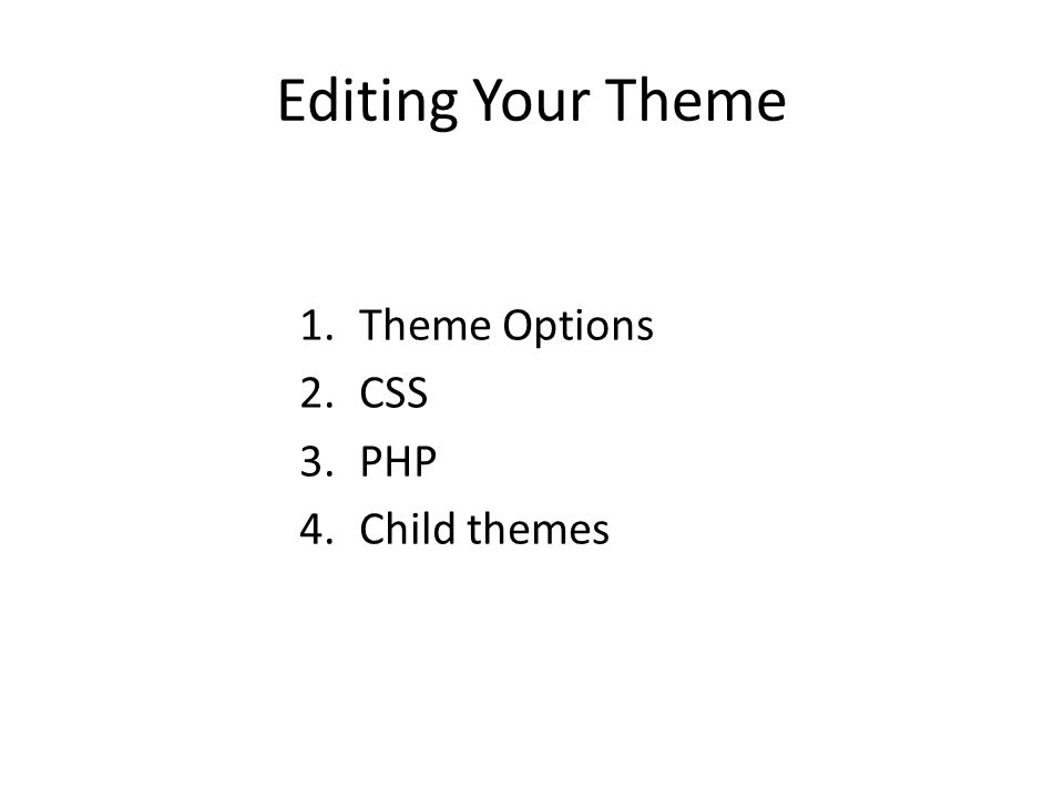 Editing Your Theme 1.Theme Options 2.CSS 3.PHP 4.Child themes