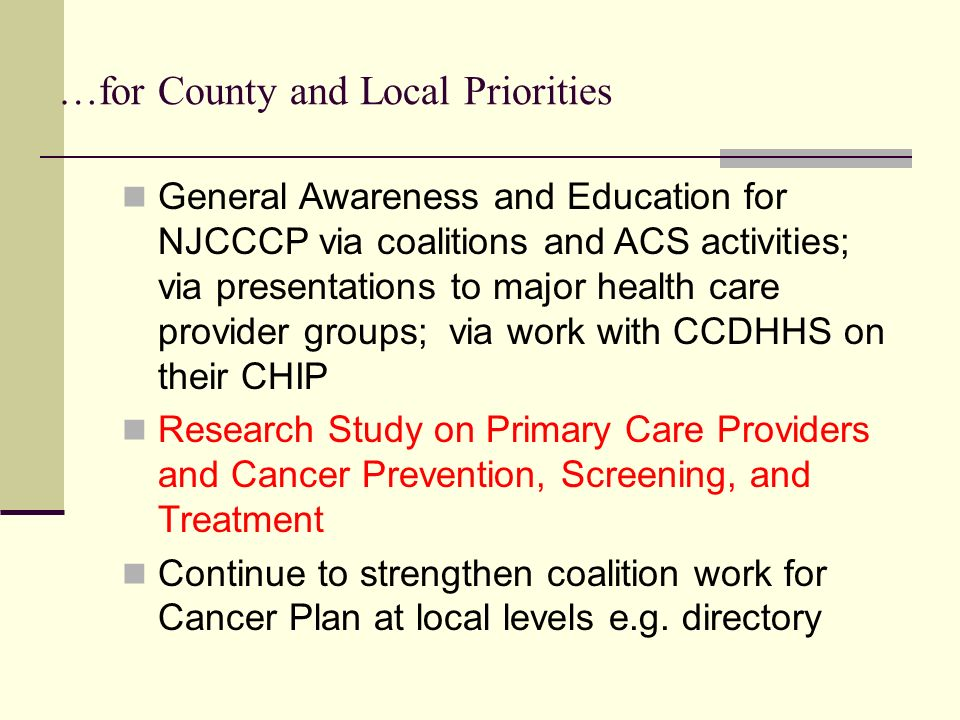 …for County and Local Priorities General Awareness and Education for NJCCCP via coalitions and ACS activities; via presentations to major health care provider groups; via work with CCDHHS on their CHIP Research Study on Primary Care Providers and Cancer Prevention, Screening, and Treatment Continue to strengthen coalition work for Cancer Plan at local levels e.g.