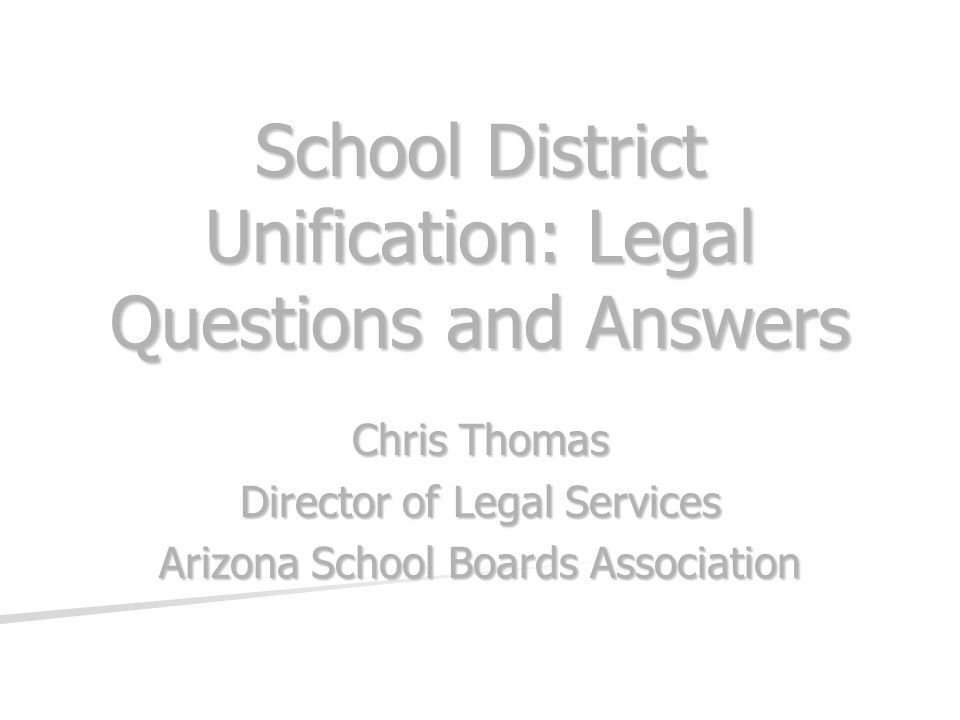 School District Unification: Legal Questions and Answers Chris Thomas Director of Legal Services Arizona School Boards Association