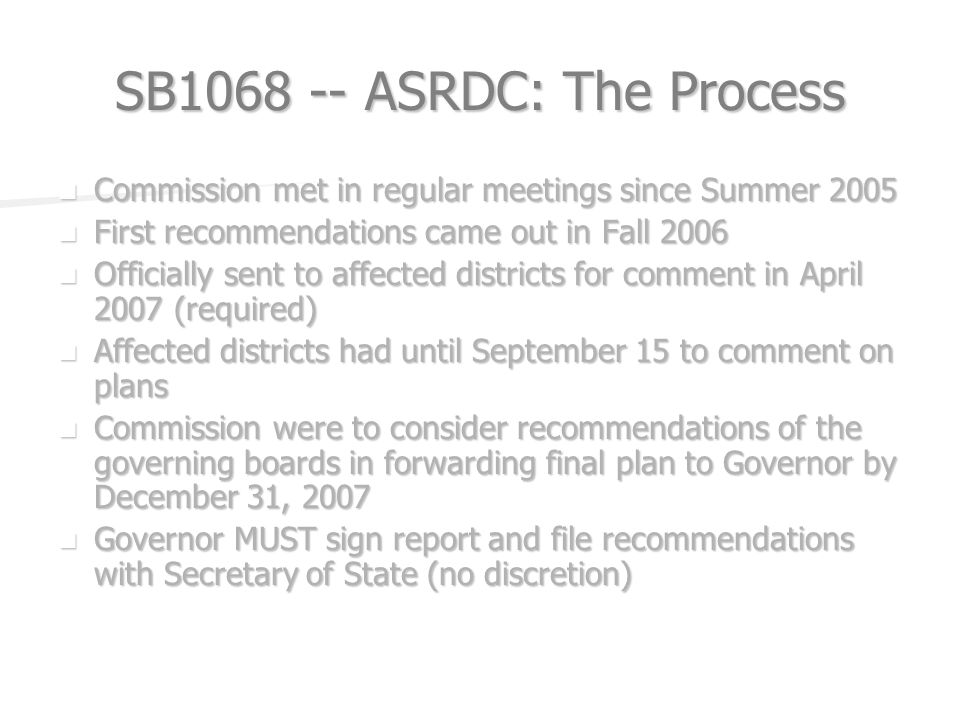 SB ASRDC: The Process Commission met in regular meetings since Summer 2005 Commission met in regular meetings since Summer 2005 First recommendations came out in Fall 2006 First recommendations came out in Fall 2006 Officially sent to affected districts for comment in April 2007 (required) Officially sent to affected districts for comment in April 2007 (required) Affected districts had until September 15 to comment on plans Affected districts had until September 15 to comment on plans Commission were to consider recommendations of the governing boards in forwarding final plan to Governor by December 31, 2007 Commission were to consider recommendations of the governing boards in forwarding final plan to Governor by December 31, 2007 Governor MUST sign report and file recommendations with Secretary of State (no discretion) Governor MUST sign report and file recommendations with Secretary of State (no discretion)