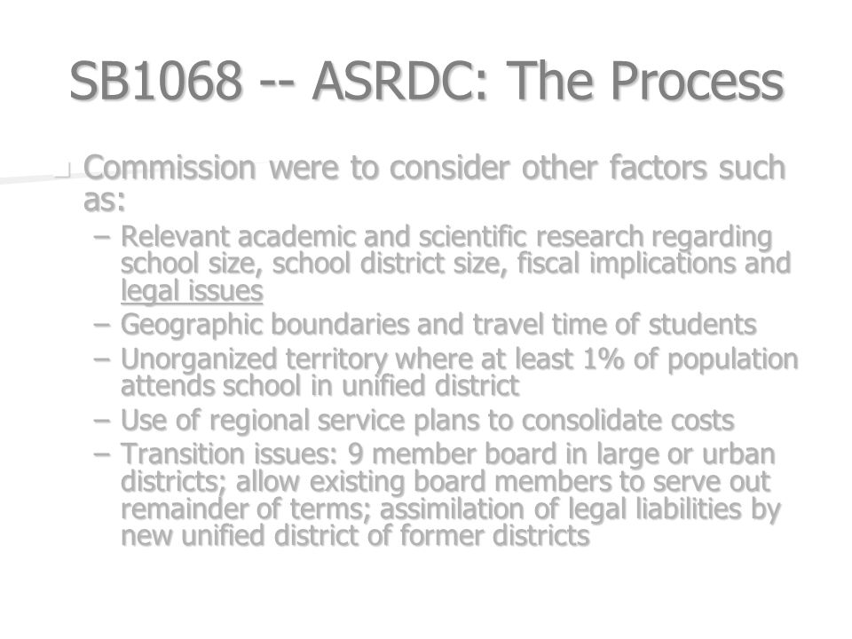 SB ASRDC: The Process Commission were to consider other factors such as: Commission were to consider other factors such as: –Relevant academic and scientific research regarding school size, school district size, fiscal implications and legal issues –Geographic boundaries and travel time of students –Unorganized territory where at least 1% of population attends school in unified district –Use of regional service plans to consolidate costs –Transition issues: 9 member board in large or urban districts; allow existing board members to serve out remainder of terms; assimilation of legal liabilities by new unified district of former districts