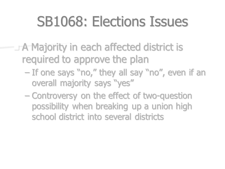 SB1068: Elections Issues A Majority in each affected district is required to approve the plan A Majority in each affected district is required to approve the plan –If one says no, they all say no, even if an overall majority says yes –Controversy on the effect of two-question possibility when breaking up a union high school district into several districts