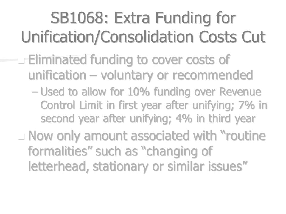 SB1068: Extra Funding for Unification/Consolidation Costs Cut Eliminated funding to cover costs of unification – voluntary or recommended Eliminated funding to cover costs of unification – voluntary or recommended –Used to allow for 10% funding over Revenue Control Limit in first year after unifying; 7% in second year after unifying; 4% in third year Now only amount associated with routine formalities such as changing of letterhead, stationary or similar issues Now only amount associated with routine formalities such as changing of letterhead, stationary or similar issues