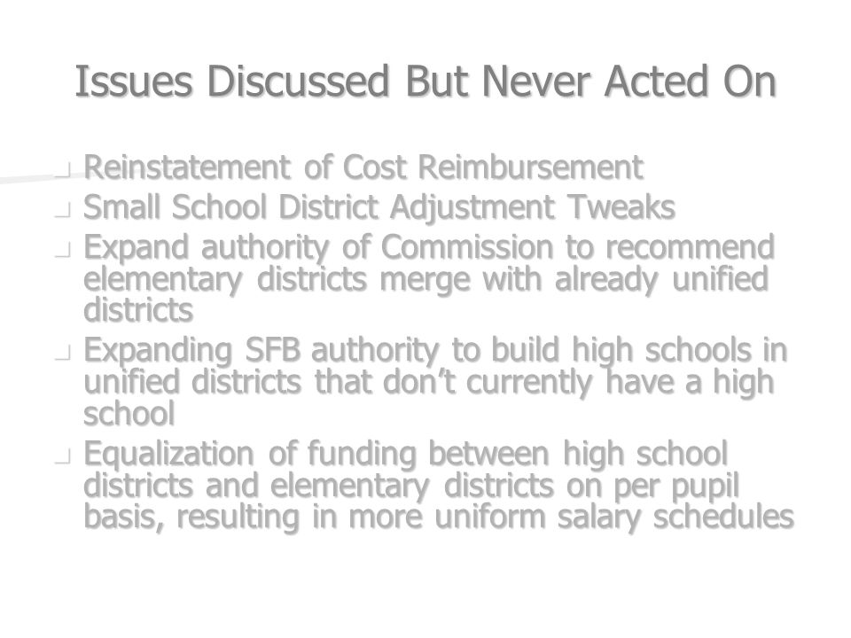 Issues Discussed But Never Acted On Reinstatement of Cost Reimbursement Reinstatement of Cost Reimbursement Small School District Adjustment Tweaks Small School District Adjustment Tweaks Expand authority of Commission to recommend elementary districts merge with already unified districts Expand authority of Commission to recommend elementary districts merge with already unified districts Expanding SFB authority to build high schools in unified districts that dont currently have a high school Expanding SFB authority to build high schools in unified districts that dont currently have a high school Equalization of funding between high school districts and elementary districts on per pupil basis, resulting in more uniform salary schedules Equalization of funding between high school districts and elementary districts on per pupil basis, resulting in more uniform salary schedules