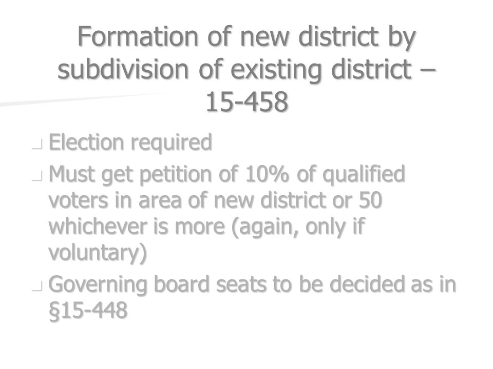 Formation of new district by subdivision of existing district – Election required Election required Must get petition of 10% of qualified voters in area of new district or 50 whichever is more (again, only if voluntary) Must get petition of 10% of qualified voters in area of new district or 50 whichever is more (again, only if voluntary) Governing board seats to be decided as in § Governing board seats to be decided as in §15-448