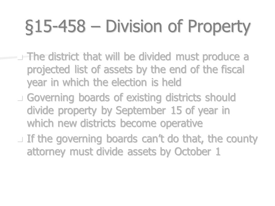 § – Division of Property The district that will be divided must produce a projected list of assets by the end of the fiscal year in which the election is held The district that will be divided must produce a projected list of assets by the end of the fiscal year in which the election is held Governing boards of existing districts should divide property by September 15 of year in which new districts become operative Governing boards of existing districts should divide property by September 15 of year in which new districts become operative If the governing boards cant do that, the county attorney must divide assets by October 1 If the governing boards cant do that, the county attorney must divide assets by October 1