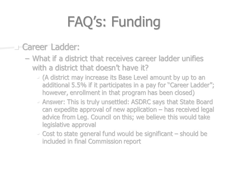 FAQs: Funding Career Ladder: Career Ladder: –What if a district that receives career ladder unifies with a district that doesnt have it.