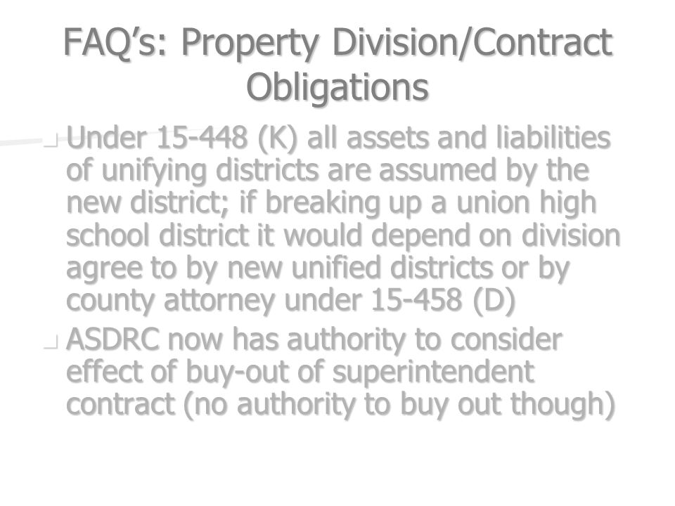 FAQs: Property Division/Contract Obligations Under (K) all assets and liabilities of unifying districts are assumed by the new district; if breaking up a union high school district it would depend on division agree to by new unified districts or by county attorney under (D) Under (K) all assets and liabilities of unifying districts are assumed by the new district; if breaking up a union high school district it would depend on division agree to by new unified districts or by county attorney under (D) ASDRC now has authority to consider effect of buy-out of superintendent contract (no authority to buy out though) ASDRC now has authority to consider effect of buy-out of superintendent contract (no authority to buy out though)