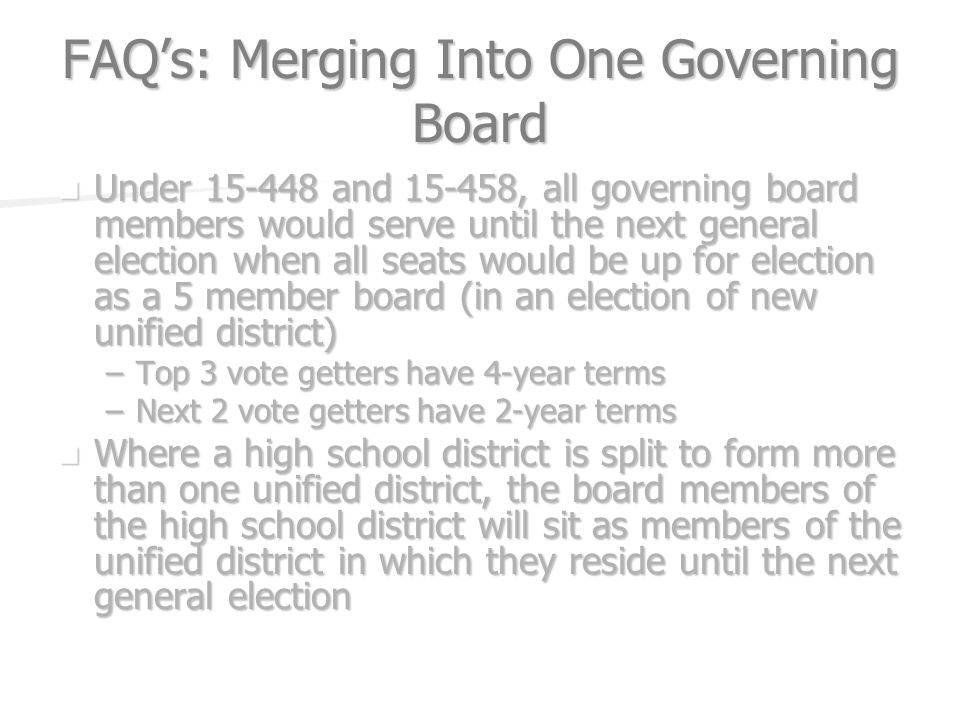 FAQs: Merging Into One Governing Board Under and , all governing board members would serve until the next general election when all seats would be up for election as a 5 member board (in an election of new unified district) Under and , all governing board members would serve until the next general election when all seats would be up for election as a 5 member board (in an election of new unified district) –Top 3 vote getters have 4-year terms –Next 2 vote getters have 2-year terms Where a high school district is split to form more than one unified district, the board members of the high school district will sit as members of the unified district in which they reside until the next general election Where a high school district is split to form more than one unified district, the board members of the high school district will sit as members of the unified district in which they reside until the next general election