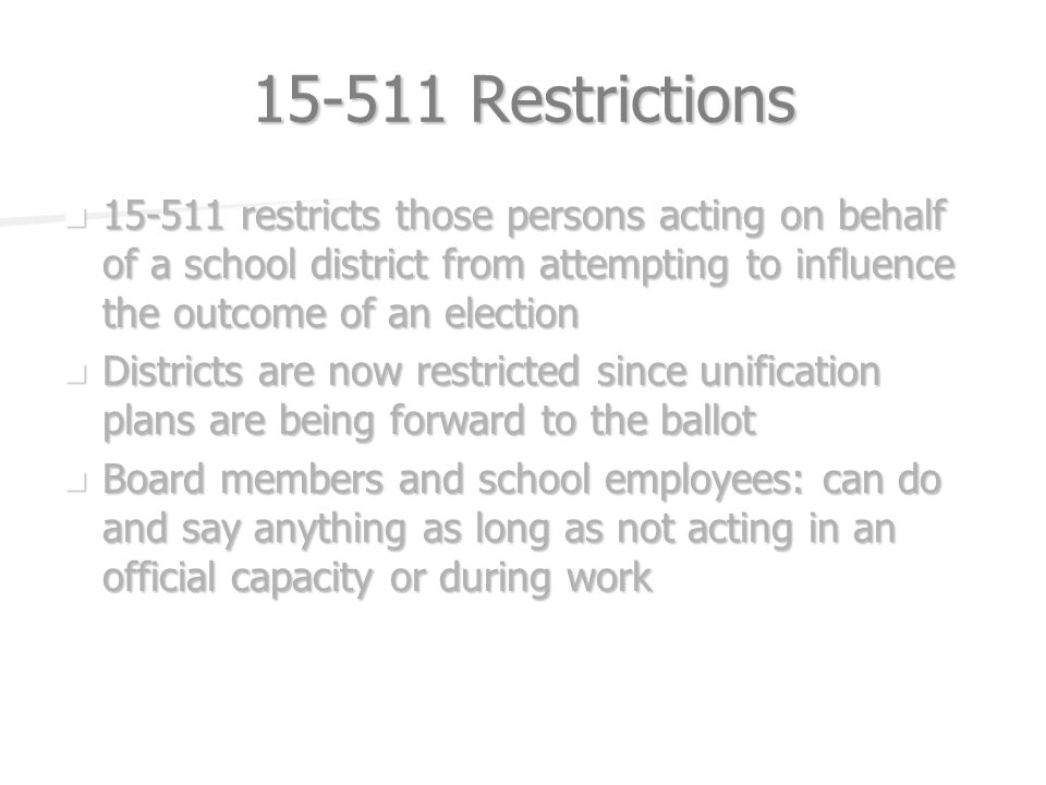 Restrictions restricts those persons acting on behalf of a school district from attempting to influence the outcome of an election restricts those persons acting on behalf of a school district from attempting to influence the outcome of an election Districts are now restricted since unification plans are being forward to the ballot Districts are now restricted since unification plans are being forward to the ballot Board members and school employees: can do and say anything as long as not acting in an official capacity or during work Board members and school employees: can do and say anything as long as not acting in an official capacity or during work
