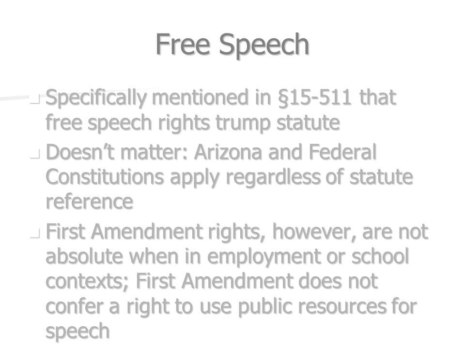 Free Speech Specifically mentioned in § that free speech rights trump statute Specifically mentioned in § that free speech rights trump statute Doesnt matter: Arizona and Federal Constitutions apply regardless of statute reference Doesnt matter: Arizona and Federal Constitutions apply regardless of statute reference First Amendment rights, however, are not absolute when in employment or school contexts; First Amendment does not confer a right to use public resources for speech First Amendment rights, however, are not absolute when in employment or school contexts; First Amendment does not confer a right to use public resources for speech