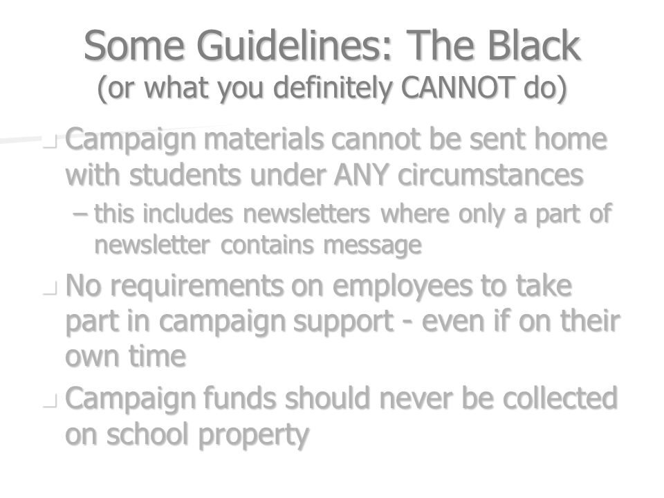 Some Guidelines: The Black (or what you definitely CANNOT do) Campaign materials cannot be sent home with students under ANY circumstances Campaign materials cannot be sent home with students under ANY circumstances –this includes newsletters where only a part of newsletter contains message No requirements on employees to take part in campaign support - even if on their own time No requirements on employees to take part in campaign support - even if on their own time Campaign funds should never be collected on school property Campaign funds should never be collected on school property