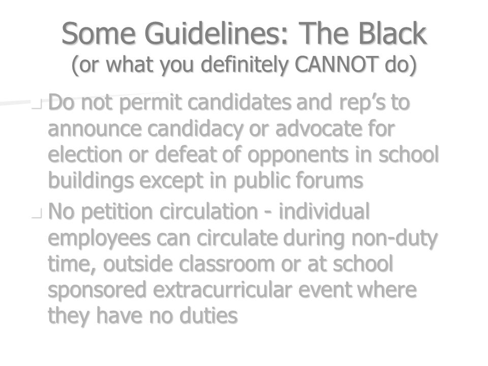 Some Guidelines: The Black (or what you definitely CANNOT do) Do not permit candidates and reps to announce candidacy or advocate for election or defeat of opponents in school buildings except in public forums Do not permit candidates and reps to announce candidacy or advocate for election or defeat of opponents in school buildings except in public forums No petition circulation - individual employees can circulate during non-duty time, outside classroom or at school sponsored extracurricular event where they have no duties No petition circulation - individual employees can circulate during non-duty time, outside classroom or at school sponsored extracurricular event where they have no duties