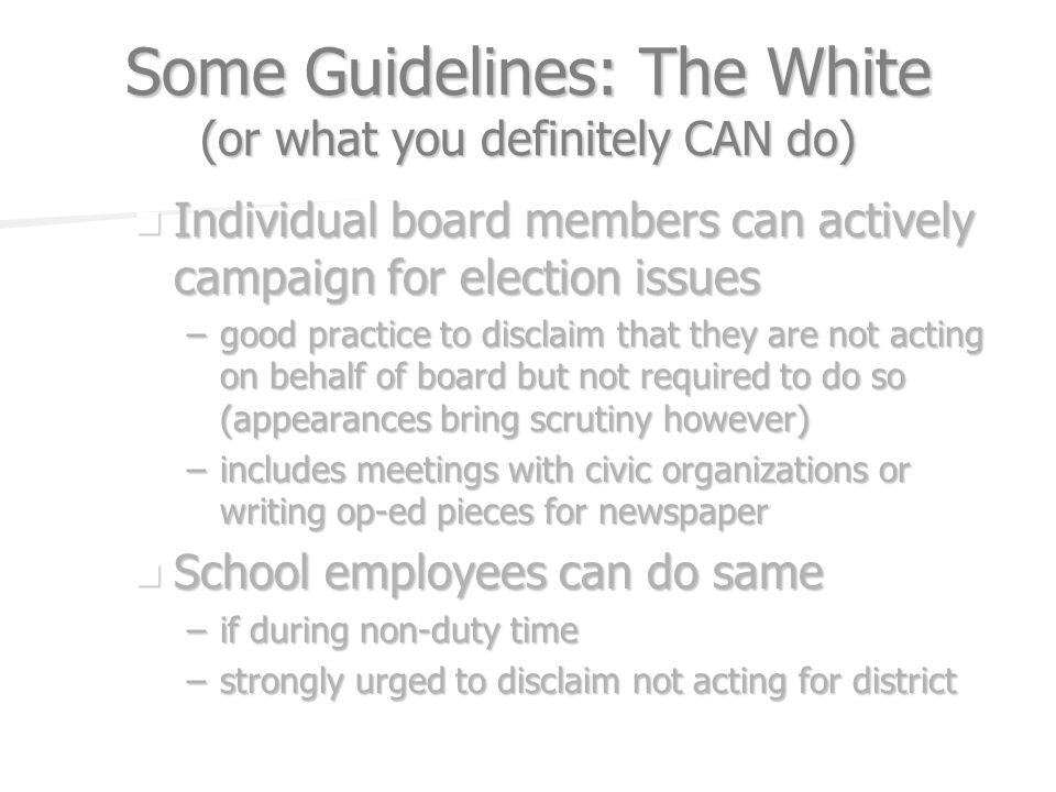 Some Guidelines: The White (or what you definitely CAN do) Individual board members can actively campaign for election issues Individual board members can actively campaign for election issues –good practice to disclaim that they are not acting on behalf of board but not required to do so (appearances bring scrutiny however) –includes meetings with civic organizations or writing op-ed pieces for newspaper School employees can do same School employees can do same –if during non-duty time –strongly urged to disclaim not acting for district
