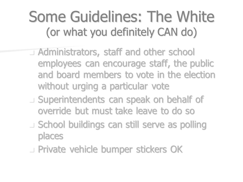 Some Guidelines: The White (or what you definitely CAN do) Administrators, staff and other school employees can encourage staff, the public and board members to vote in the election without urging a particular vote Administrators, staff and other school employees can encourage staff, the public and board members to vote in the election without urging a particular vote Superintendents can speak on behalf of override but must take leave to do so Superintendents can speak on behalf of override but must take leave to do so School buildings can still serve as polling places School buildings can still serve as polling places Private vehicle bumper stickers OK Private vehicle bumper stickers OK