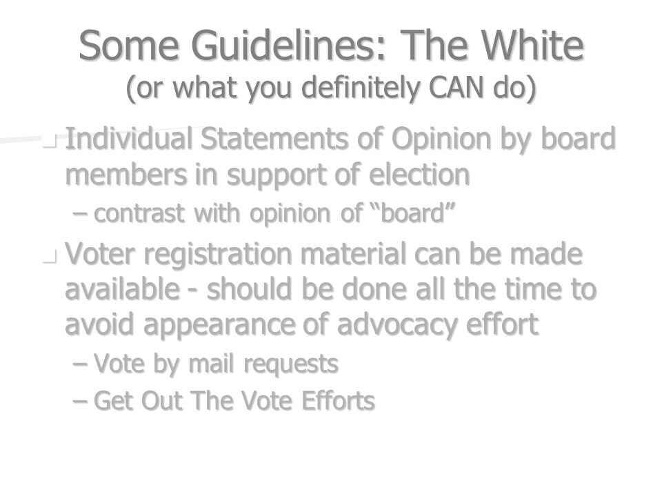 Some Guidelines: The White (or what you definitely CAN do) Individual Statements of Opinion by board members in support of election Individual Statements of Opinion by board members in support of election –contrast with opinion of board Voter registration material can be made available - should be done all the time to avoid appearance of advocacy effort Voter registration material can be made available - should be done all the time to avoid appearance of advocacy effort –Vote by mail requests –Get Out The Vote Efforts