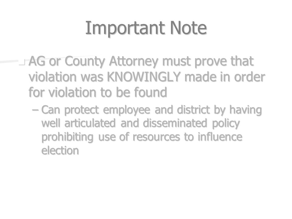 Important Note AG or County Attorney must prove that violation was KNOWINGLY made in order for violation to be found AG or County Attorney must prove that violation was KNOWINGLY made in order for violation to be found –Can protect employee and district by having well articulated and disseminated policy prohibiting use of resources to influence election