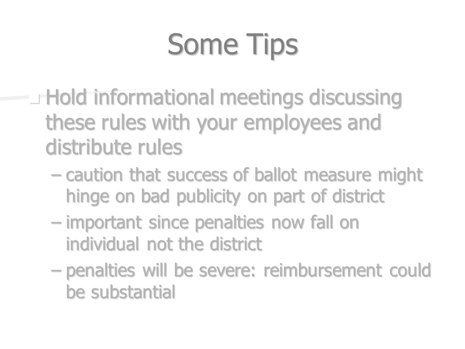 Some Tips Hold informational meetings discussing these rules with your employees and distribute rules Hold informational meetings discussing these rules with your employees and distribute rules –caution that success of ballot measure might hinge on bad publicity on part of district –important since penalties now fall on individual not the district –penalties will be severe: reimbursement could be substantial