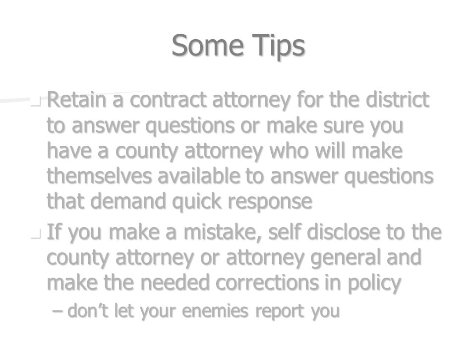 Some Tips Retain a contract attorney for the district to answer questions or make sure you have a county attorney who will make themselves available to answer questions that demand quick response Retain a contract attorney for the district to answer questions or make sure you have a county attorney who will make themselves available to answer questions that demand quick response If you make a mistake, self disclose to the county attorney or attorney general and make the needed corrections in policy If you make a mistake, self disclose to the county attorney or attorney general and make the needed corrections in policy –dont let your enemies report you