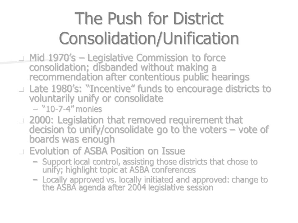 The Push for District Consolidation/Unification Mid 1970s – Legislative Commission to force consolidation; disbanded without making a recommendation after contentious public hearings Mid 1970s – Legislative Commission to force consolidation; disbanded without making a recommendation after contentious public hearings Late 1980s: Incentive funds to encourage districts to voluntarily unify or consolidate Late 1980s: Incentive funds to encourage districts to voluntarily unify or consolidate – monies 2000: Legislation that removed requirement that decision to unify/consolidate go to the voters – vote of boards was enough 2000: Legislation that removed requirement that decision to unify/consolidate go to the voters – vote of boards was enough Evolution of ASBA Position on Issue Evolution of ASBA Position on Issue –Support local control, assisting those districts that chose to unify; highlight topic at ASBA conferences –Locally approved vs.