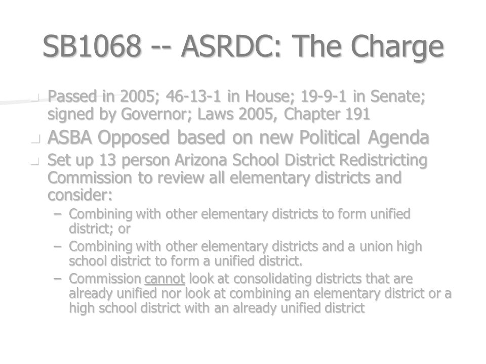 SB ASRDC: The Charge Passed in 2005; in House; in Senate; signed by Governor; Laws 2005, Chapter 191 Passed in 2005; in House; in Senate; signed by Governor; Laws 2005, Chapter 191 ASBA Opposed based on new Political Agenda ASBA Opposed based on new Political Agenda Set up 13 person Arizona School District Redistricting Commission to review all elementary districts and consider: Set up 13 person Arizona School District Redistricting Commission to review all elementary districts and consider: –Combining with other elementary districts to form unified district; or –Combining with other elementary districts and a union high school district to form a unified district.