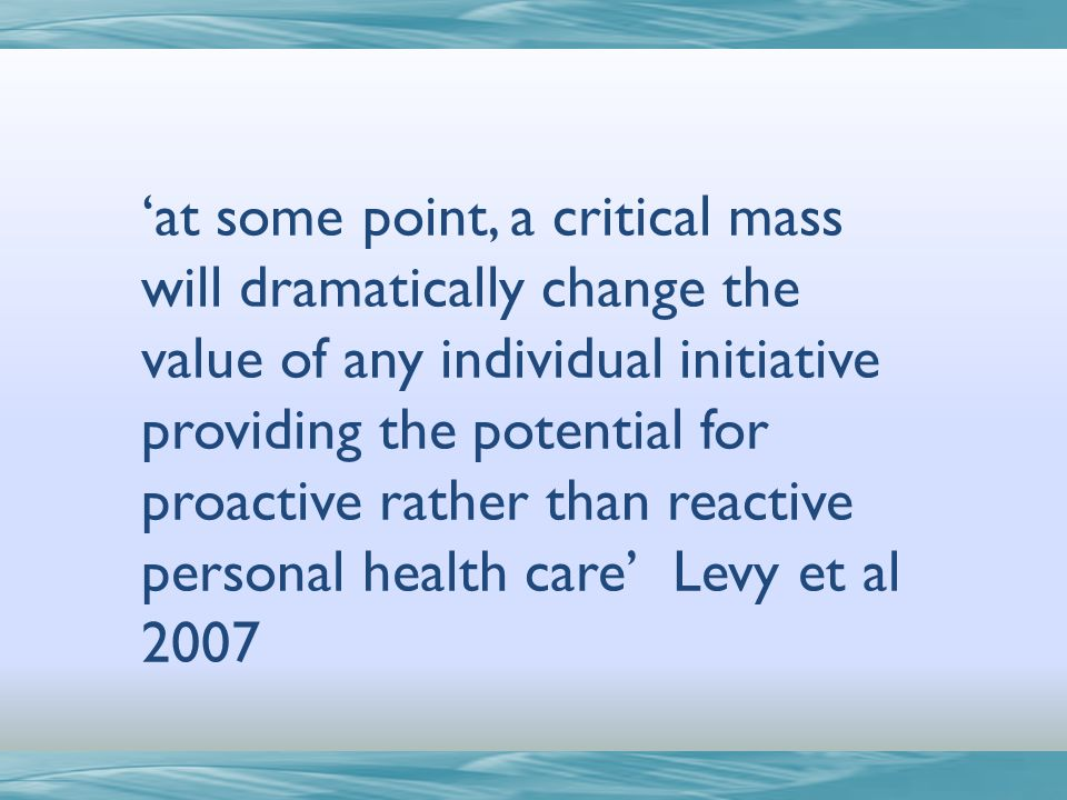 at some point, a critical mass will dramatically change the value of any individual initiative providing the potential for proactive rather than reactive personal health care Levy et al 2007