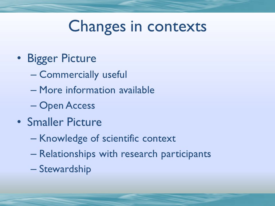 Changes in contexts Bigger Picture – Commercially useful – More information available – Open Access Smaller Picture – Knowledge of scientific context – Relationships with research participants – Stewardship