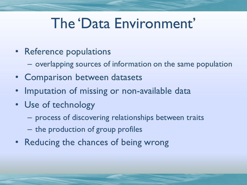 The Data Environment Reference populations – overlapping sources of information on the same population Comparison between datasets Imputation of missing or non-available data Use of technology – process of discovering relationships between traits – the production of group profiles Reducing the chances of being wrong