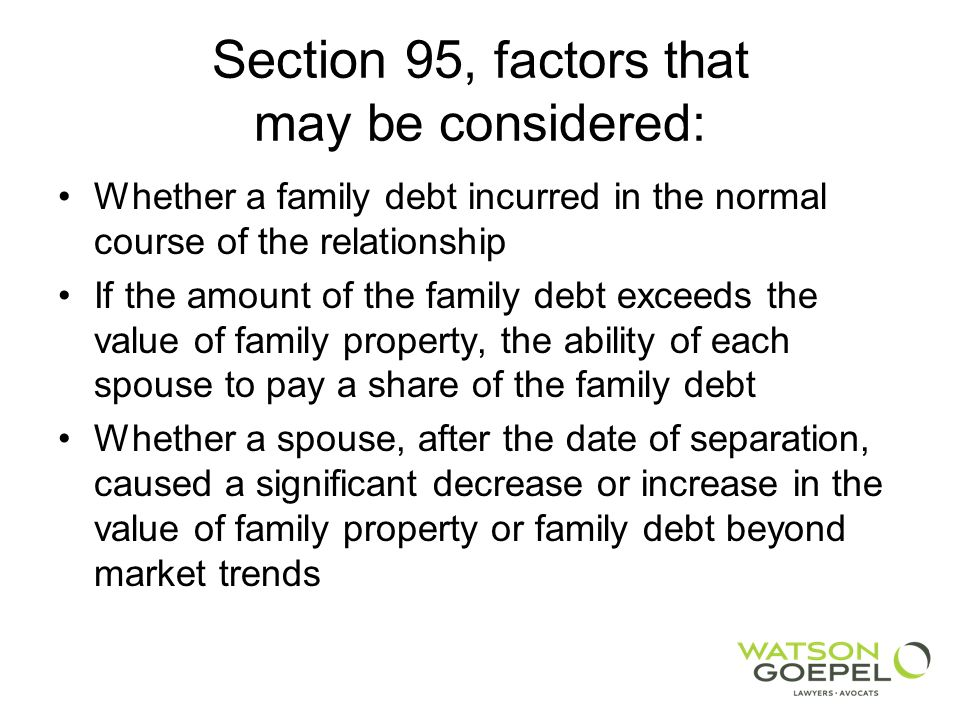 Section 95, factors that may be considered: Whether a family debt incurred in the normal course of the relationship If the amount of the family debt exceeds the value of family property, the ability of each spouse to pay a share of the family debt Whether a spouse, after the date of separation, caused a significant decrease or increase in the value of family property or family debt beyond market trends