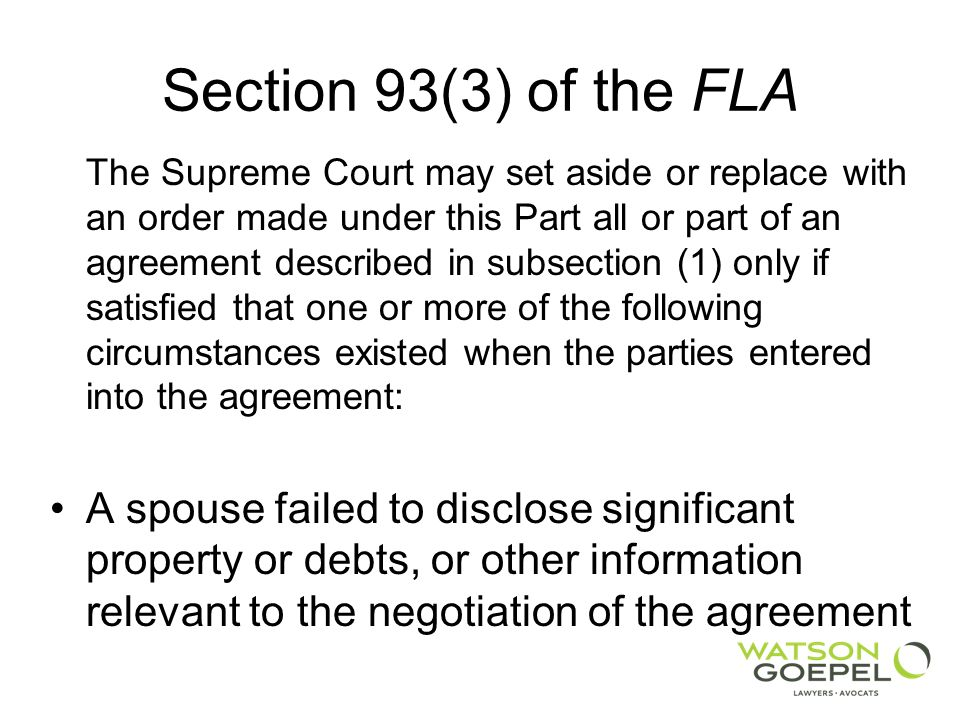 Section 93(3) of the FLA The Supreme Court may set aside or replace with an order made under this Part all or part of an agreement described in subsection (1) only if satisfied that one or more of the following circumstances existed when the parties entered into the agreement: A spouse failed to disclose significant property or debts, or other information relevant to the negotiation of the agreement